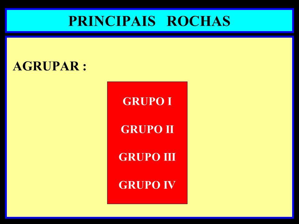 PRINCIPAIS ROCHAS AGRUPAR : GRUPO I GRUPO II GRUPO III GRUPO IV