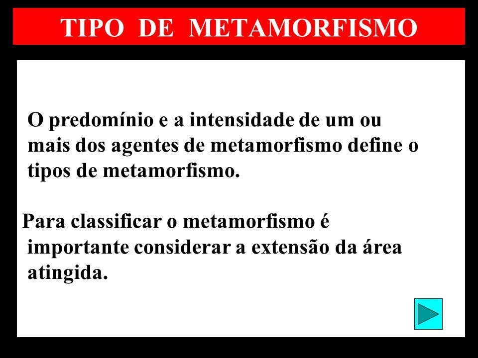 TIPO DE METAMORFISMO O predomínio e a intensidade de um ou mais dos agentes de metamorfismo define o tipos de metamorfismo. Para classificar o metamor