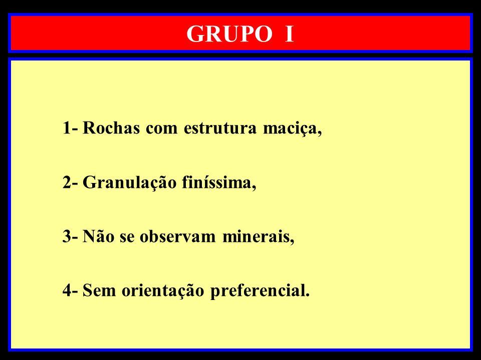 GRUPO I 1- Rochas com estrutura maciça, 2- Granulação finíssima, 3- Não se observam minerais, 4- Sem orientação preferencial.