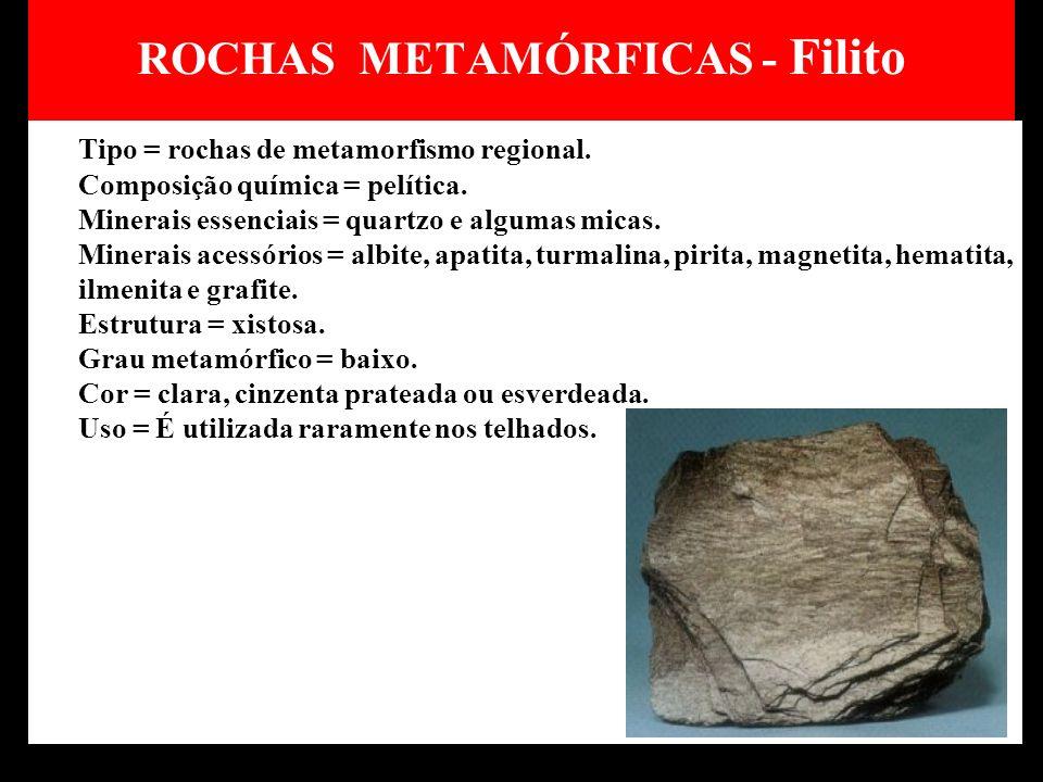 ROCHAS METAMÓRFICAS - Filito Tipo = rochas de metamorfismo regional. Composição química = pelítica. Minerais essenciais = quartzo e algumas micas. Min