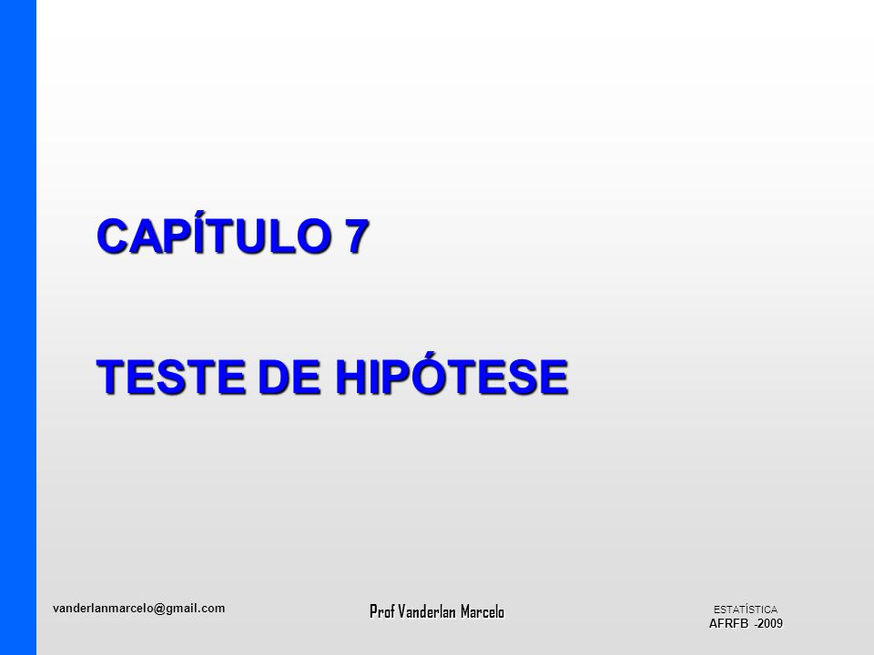 vanderlanmarcelo@gmail.com Prof Vanderlan Marcelo ESTATÍSTICA AFRFB -2009 CAPÍTULO 7 TESTE DE HIPÓTESE