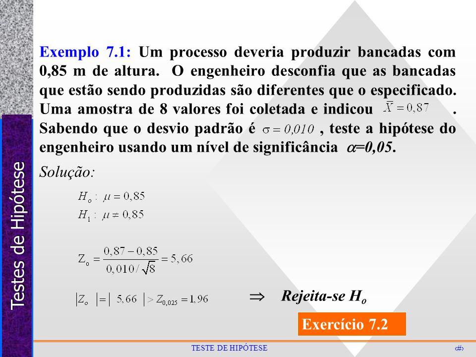 Testes de Hipótese 17 TESTE DE HIPÓTESE Exemplo 7.1: Um processo deveria produzir bancadas com 0,85 m de altura. O engenheiro desconfia que as bancada