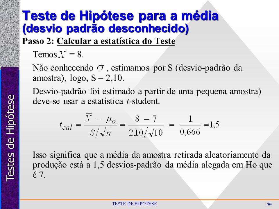 Testes de Hipótese 26 TESTE DE HIPÓTESE Teste de Hipótese para a média (desvio padrão desconhecido) Passo 2: Calcular a estatística do Teste Temos = 8