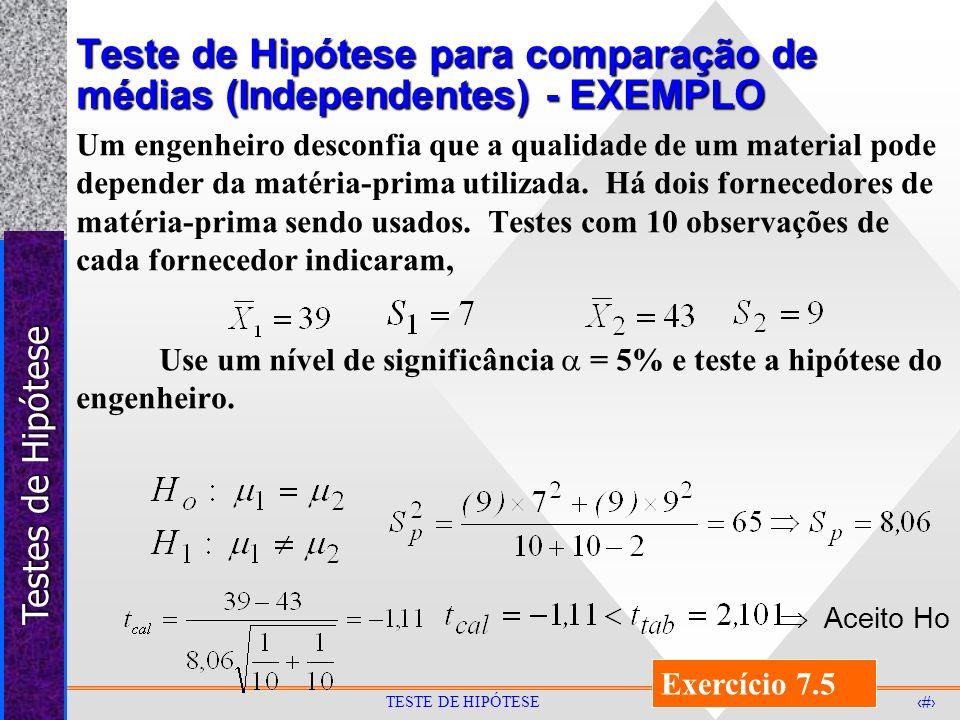 Testes de Hipótese 33 TESTE DE HIPÓTESE Teste de Hipótese para comparação de médias (Independentes) - EXEMPLO Um engenheiro desconfia que a qualidade
