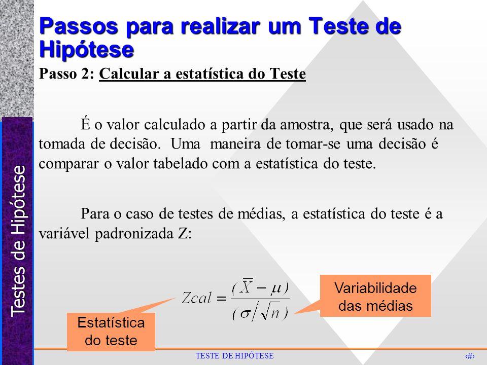 Testes de Hipótese 7 TESTE DE HIPÓTESE Passos para realizar um Teste de Hipótese Passo 3: Região Crítica O valor da estatística do teste, no caso, o valor Z, é calculado supondo que a hipótese nula (Ho) é verdadeira.