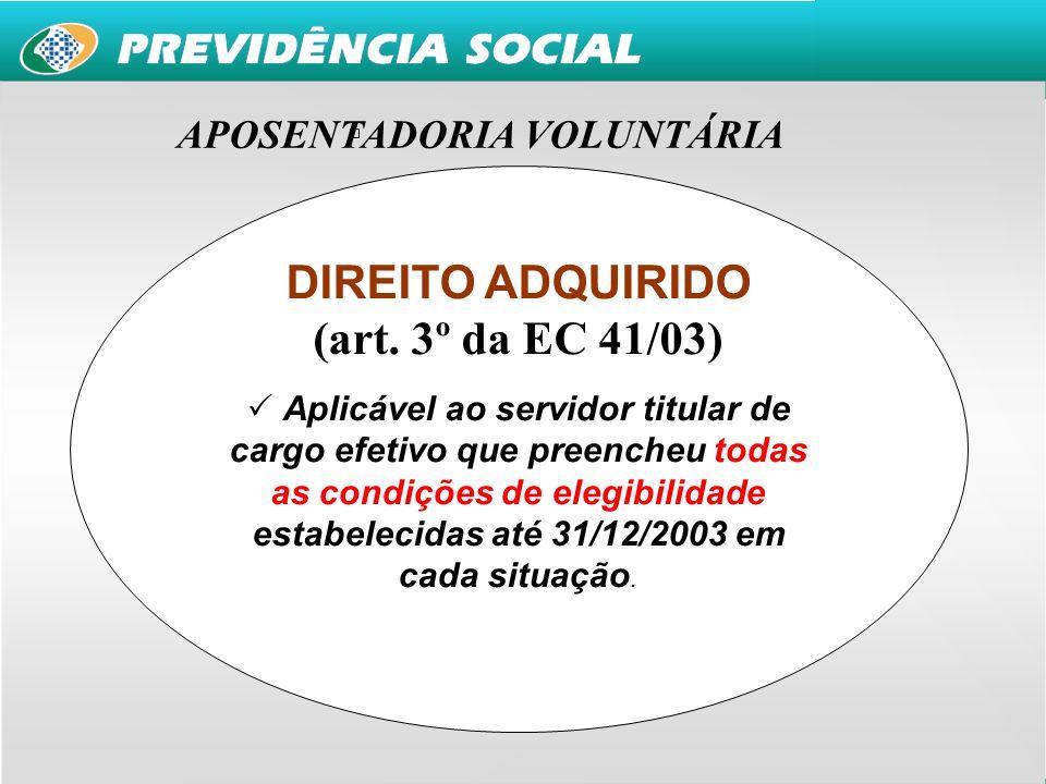 10 APOSENTADORIAS VOLUNTÁRIAS DIREITO ADQUIRIDO (art. 3º da EC 41/03) Aplicável ao servidor titular de cargo efetivo que preencheu todas as condições