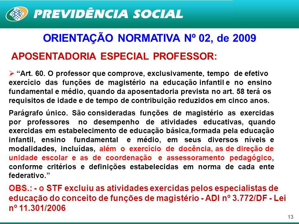 13 ORIENTAÇÃO NORMATIVA Nº 02, de 2009 APOSENTADORIA ESPECIAL PROFESSOR: Art. 60. O professor que comprove, exclusivamente, tempo de efetivo exercício