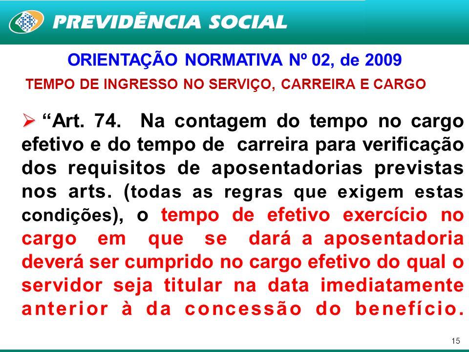 15 ORIENTAÇÃO NORMATIVA Nº 02, de 2009 TEMPO DE INGRESSO NO SERVIÇO, CARREIRA E CARGO Art. 74. Na contagem do tempo no cargo efetivo e do tempo de car