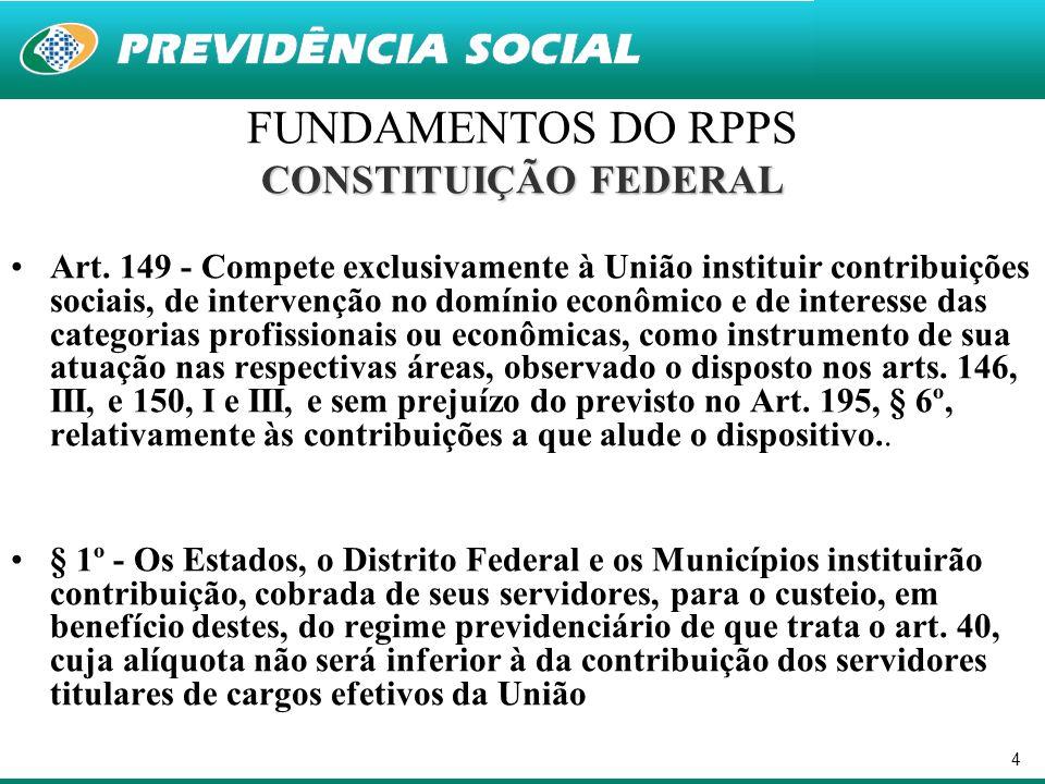 4 FUNDAMENTOS DO RPPS CONSTITUIÇÃO FEDERAL Art. 149 - Compete exclusivamente à União instituir contribuições sociais, de intervenção no domínio econôm