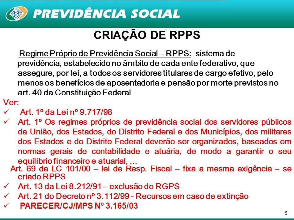 6 CRIAÇÃO DE RPPS Regime Próprio de Previdência Social – RPPS: sistema de previdência, estabelecido no âmbito de cada ente federativo, que assegure, p