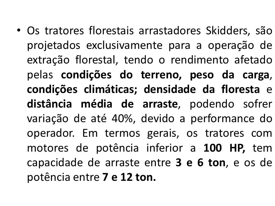 Os tratores florestais arrastadores Skidders, são projetados exclusivamente para a operação de extração florestal, tendo o rendimento afetado pelas co