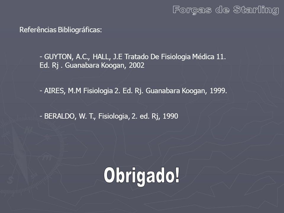 Referências Bibliográficas: - GUYTON, A.C., HALL, J.E Tratado De Fisiologia Médica 11. Ed. Rj. Guanabara Koogan, 2002 - AIRES, M.M Fisiologia 2. Ed. R