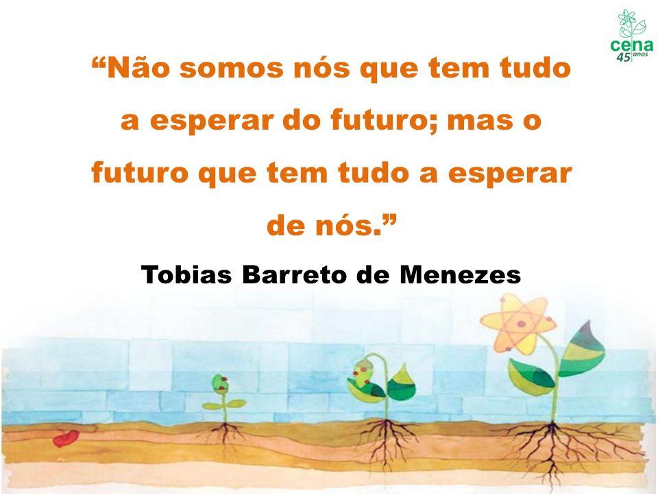 Não somos nós que tem tudo a esperar do futuro; mas o futuro que tem tudo a esperar de nós. Tobias Barreto de Menezes