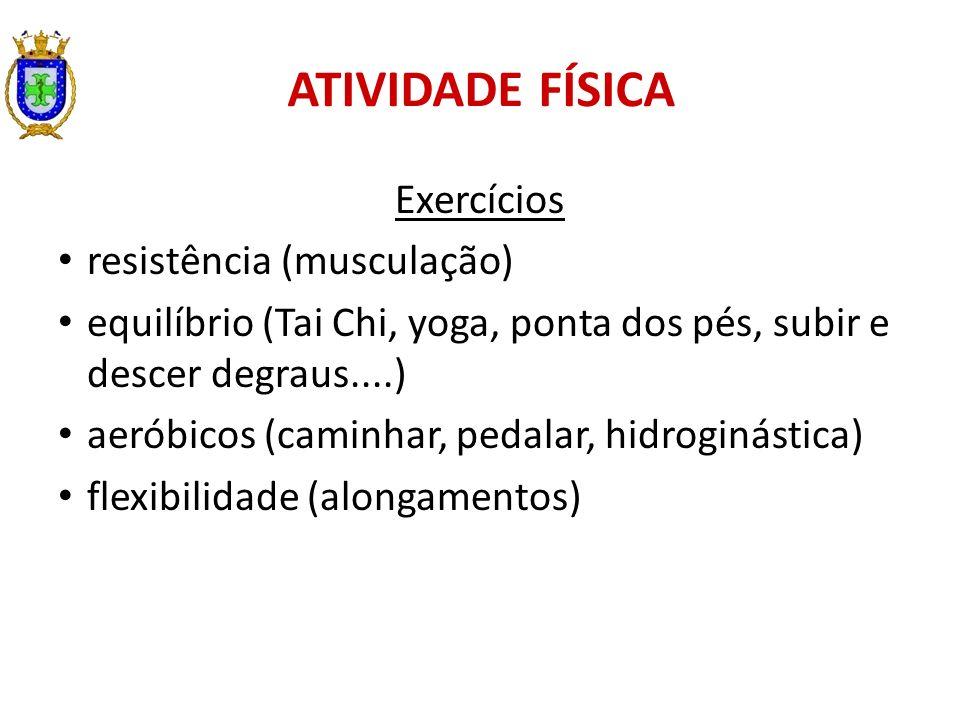 ATIVIDADE FÍSICA Exercícios resistência (musculação) equilíbrio (Tai Chi, yoga, ponta dos pés, subir e descer degraus....) aeróbicos (caminhar, pedala