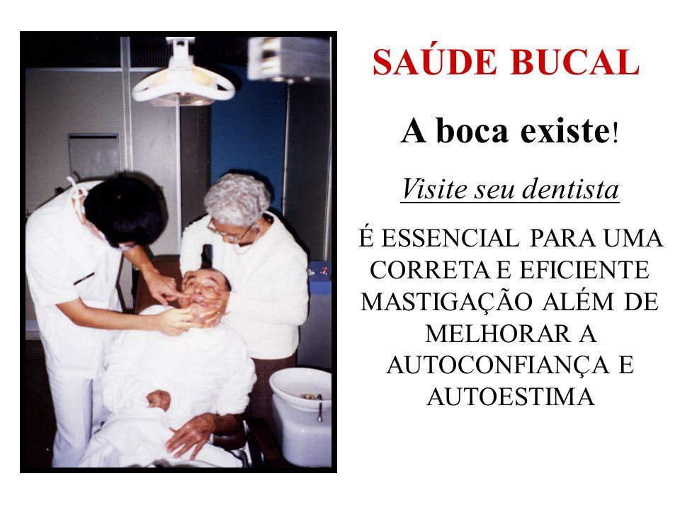 A boca existe ! Visite seu dentista É ESSENCIAL PARA UMA CORRETA E EFICIENTE MASTIGAÇÃO ALÉM DE MELHORAR A AUTOCONFIANÇA E AUTOESTIMA SAÚDE BUCAL