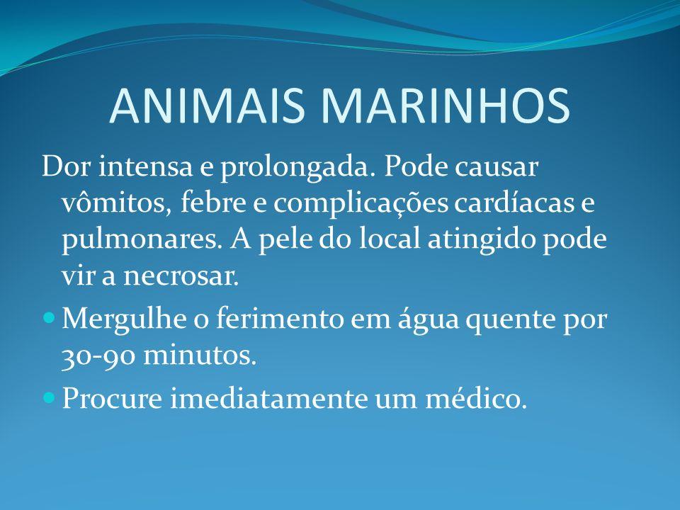 ANIMAIS MARINHOS Dor intensa e prolongada. Pode causar vômitos, febre e complicações cardíacas e pulmonares. A pele do local atingido pode vir a necro