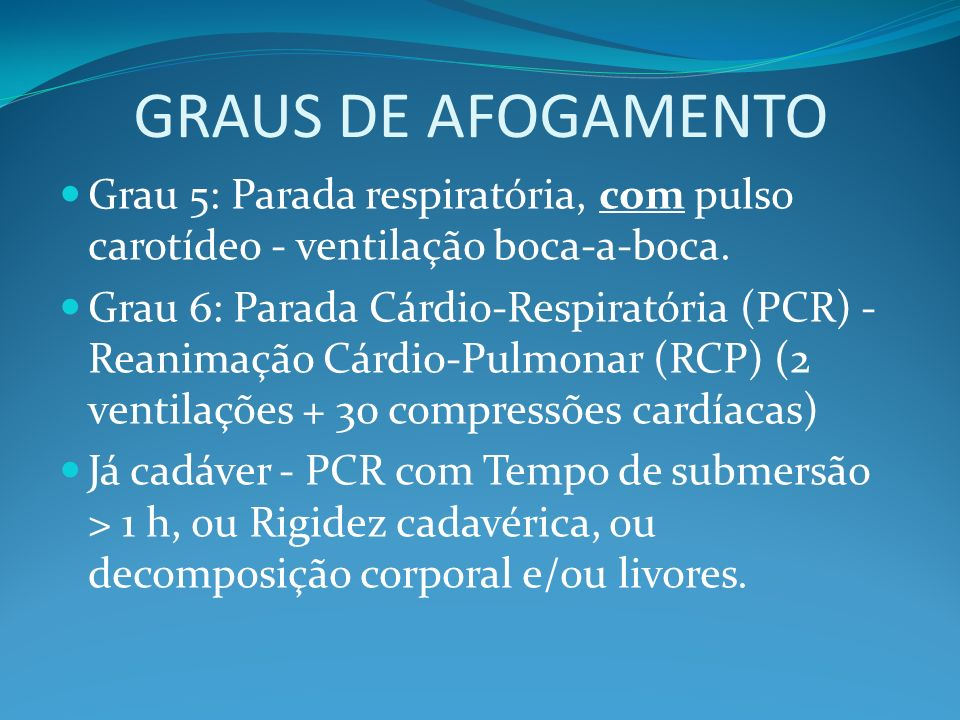 GRAUS DE AFOGAMENTO Grau 5: Parada respiratória, com pulso carotídeo - ventilação boca-a-boca. Grau 6: Parada Cárdio-Respiratória (PCR) - Reanimação C