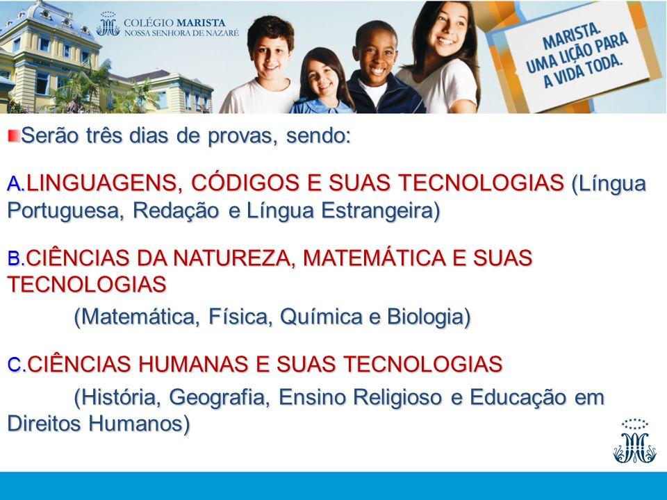 Serão três dias de provas, sendo: A. LINGUAGENS, CÓDIGOS E SUAS TECNOLOGIAS (Língua Portuguesa, Redação e Língua Estrangeira) B. CIÊNCIAS DA NATUREZA,