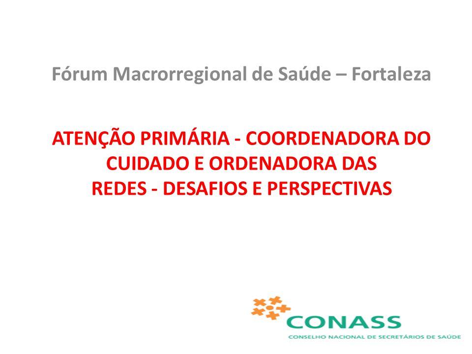 Fórum Macrorregional de Saúde – Fortaleza ATENÇÃO PRIMÁRIA - COORDENADORA DO CUIDADO E ORDENADORA DAS REDES - DESAFIOS E PERSPECTIVAS