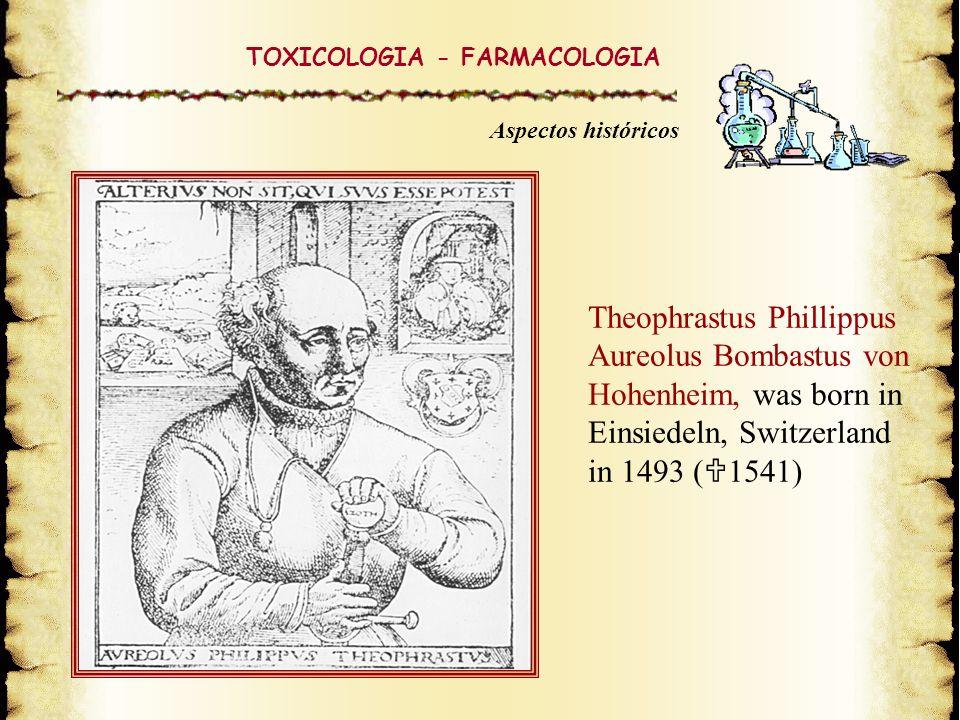 Theophrastus Phillippus Aureolus Bombastus von Hohenheim, was born in Einsiedeln, Switzerland in 1493 ( 1541) TOXICOLOGIA - FARMACOLOGIA Aspectos hist