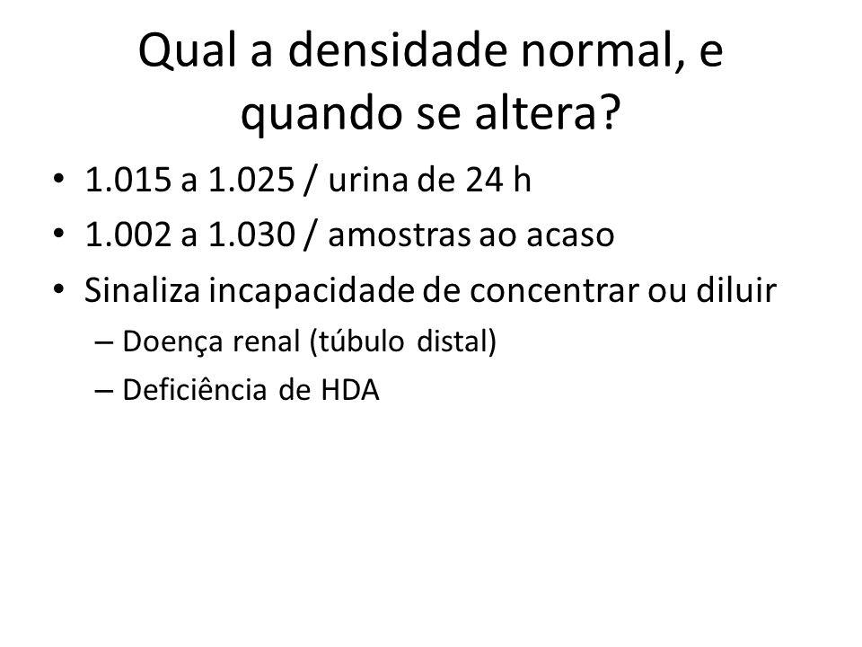Qual a densidade normal, e quando se altera? 1.015 a 1.025 / urina de 24 h 1.002 a 1.030 / amostras ao acaso Sinaliza incapacidade de concentrar ou di