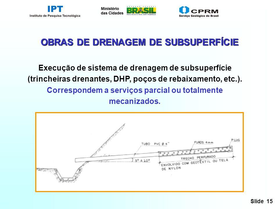 Slide 15 OBRAS DE DRENAGEM DE SUBSUPERFÍCIE Execução de sistema de drenagem de subsuperfície (trincheiras drenantes, DHP, poços de rebaixamento, etc.).