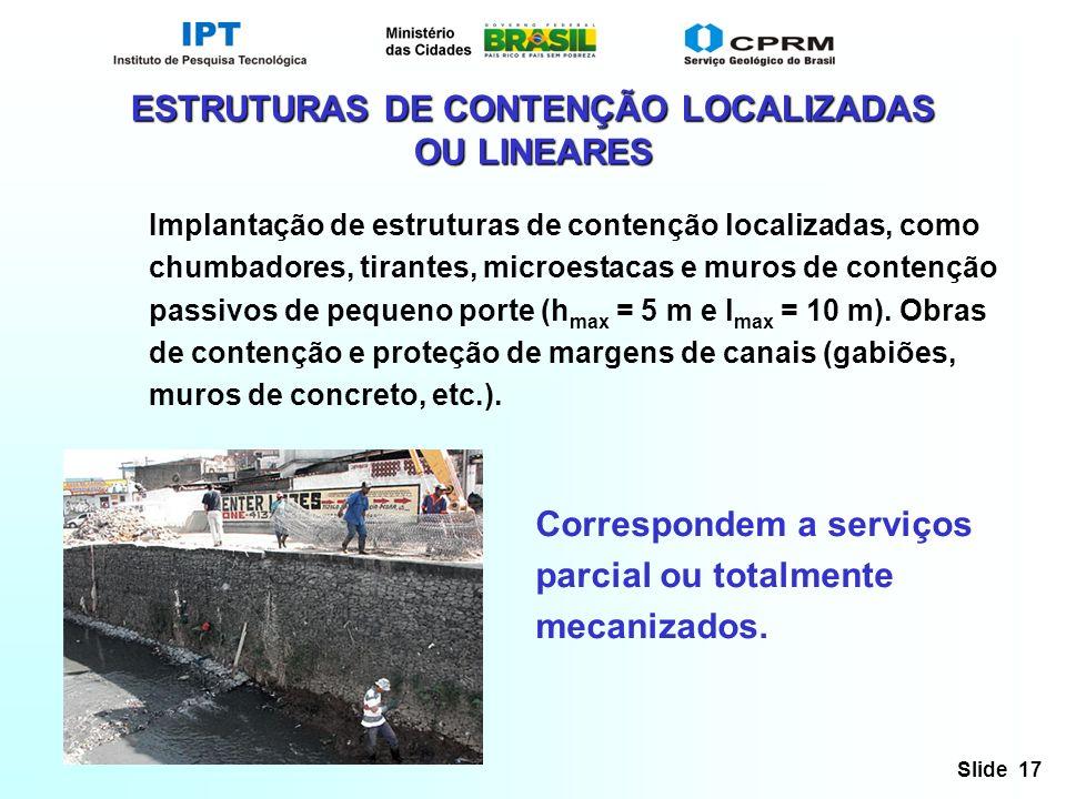 Slide 17 ESTRUTURAS DE CONTENÇÃO LOCALIZADAS OU LINEARES Implantação de estruturas de contenção localizadas, como chumbadores, tirantes, microestacas e muros de contenção passivos de pequeno porte (h max = 5 m e l max = 10 m).
