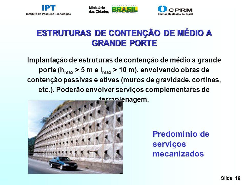 Slide 19 ESTRUTURAS DE CONTENÇÃO DE MÉDIO A GRANDE PORTE Implantação de estruturas de contenção de médio a grande porte (h max > 5 m e l max > 10 m), envolvendo obras de contenção passivas e ativas (muros de gravidade, cortinas, etc.).