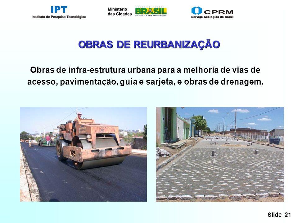 Slide 21 OBRAS DE REURBANIZAÇÃO Obras de infra-estrutura urbana para a melhoria de vias de acesso, pavimentação, guia e sarjeta, e obras de drenagem.