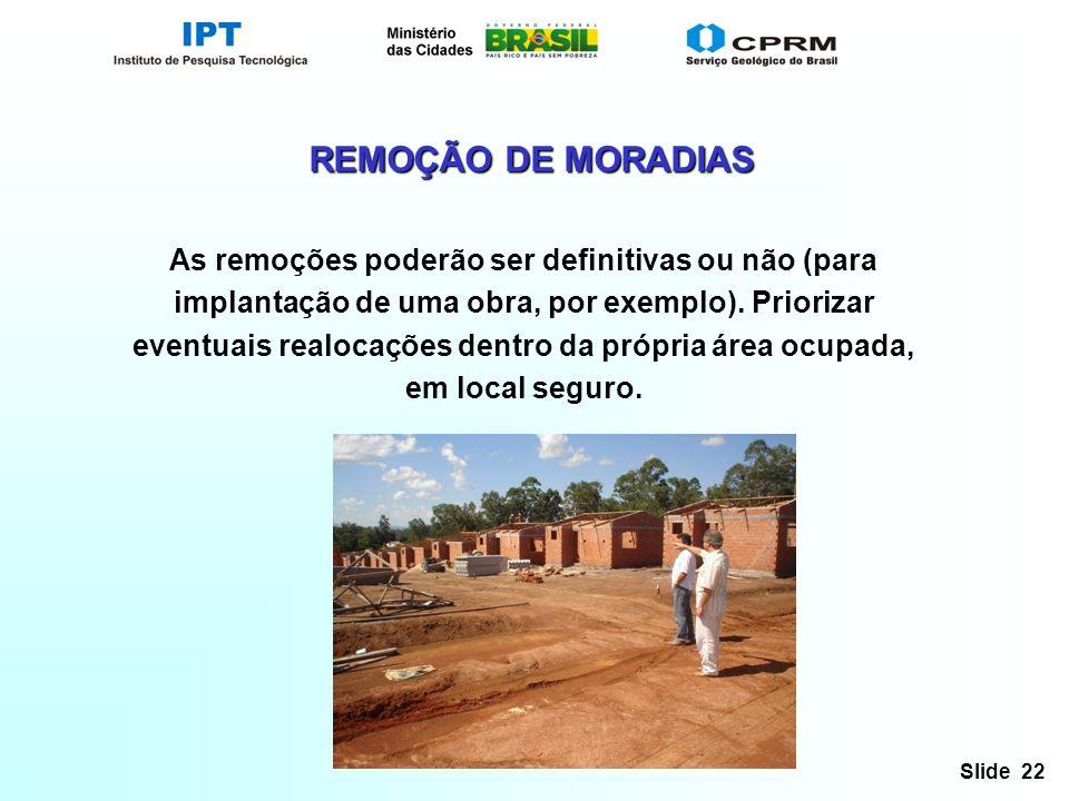 Slide 22 REMOÇÃO DE MORADIAS As remoções poderão ser definitivas ou não (para implantação de uma obra, por exemplo). Priorizar eventuais realocações d