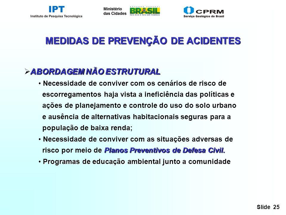 Slide 25 MEDIDAS DE PREVENÇÃO DE ACIDENTES ABORDAGEM NÃO ESTRUTURAL Necessidade de conviver com os cenários de risco de escorregamentos haja vista a i