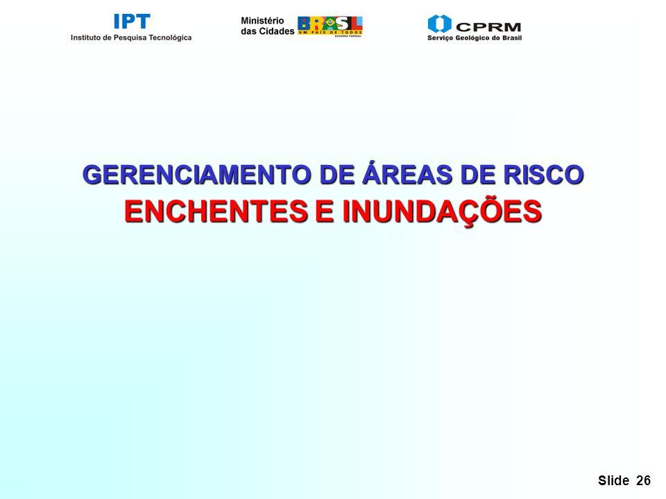 Slide 26 GERENCIAMENTO DE ÁREAS DE RISCO ENCHENTES E INUNDAÇÕES
