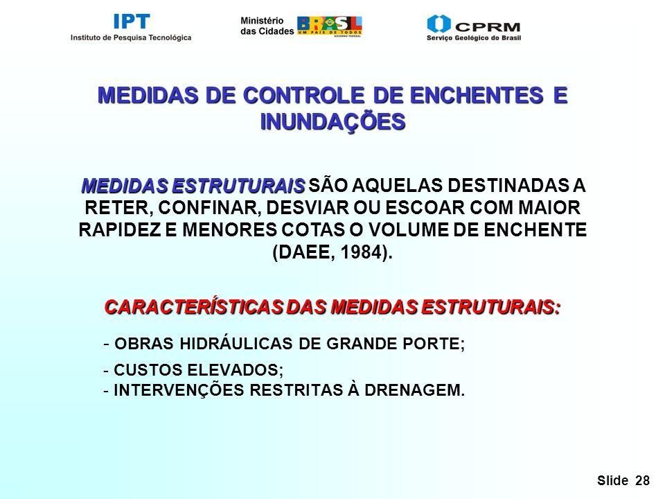 Slide 28 MEDIDAS DE CONTROLE DE ENCHENTES E INUNDAÇÕES MEDIDAS ESTRUTURAIS MEDIDAS ESTRUTURAIS SÃO AQUELAS DESTINADAS A RETER, CONFINAR, DESVIAR OU ESCOAR COM MAIOR RAPIDEZ E MENORES COTAS O VOLUME DE ENCHENTE (DAEE, 1984).