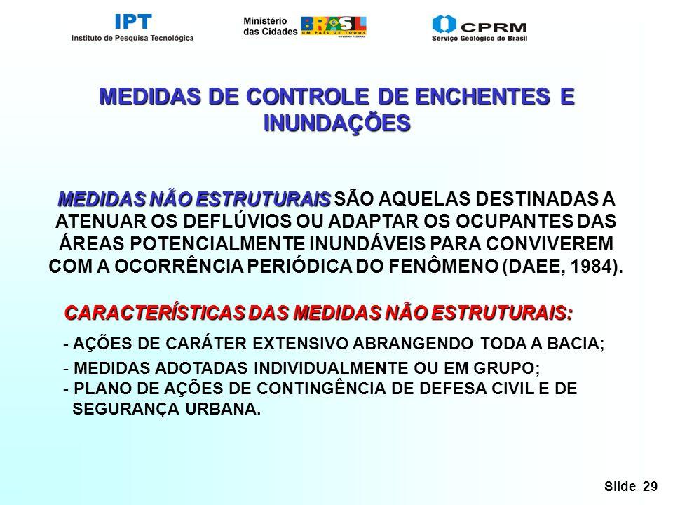 Slide 29 MEDIDAS DE CONTROLE DE ENCHENTES E INUNDAÇÕES MEDIDAS NÃO ESTRUTURAIS MEDIDAS NÃO ESTRUTURAIS SÃO AQUELAS DESTINADAS A ATENUAR OS DEFLÚVIOS OU ADAPTAR OS OCUPANTES DAS ÁREAS POTENCIALMENTE INUNDÁVEIS PARA CONVIVEREM COM A OCORRÊNCIA PERIÓDICA DO FENÔMENO (DAEE, 1984).