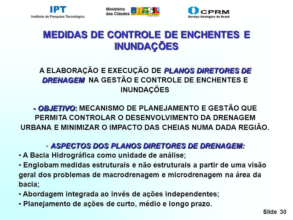 Slide 30 MEDIDAS DE CONTROLE DE ENCHENTES E INUNDAÇÕES PLANOS DIRETORES DE DRENAGEM A ELABORAÇÃO E EXECUÇÃO DE PLANOS DIRETORES DE DRENAGEM NA GESTÃO E CONTROLE DE ENCHENTES E INUNDAÇÕES - OBJETIVO: - OBJETIVO: MECANISMO DE PLANEJAMENTO E GESTÃO QUE PERMITA CONTROLAR O DESENVOLVIMENTO DA DRENAGEM URBANA E MINIMIZAR O IMPACTO DAS CHEIAS NUMA DADA REGIÃO.