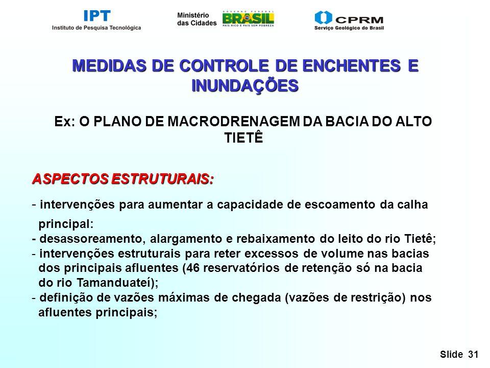 Slide 31 MEDIDAS DE CONTROLE DE ENCHENTES E INUNDAÇÕES Ex: O PLANO DE MACRODRENAGEM DA BACIA DO ALTO TIETÊ ASPECTOS ESTRUTURAIS: - intervenções para a