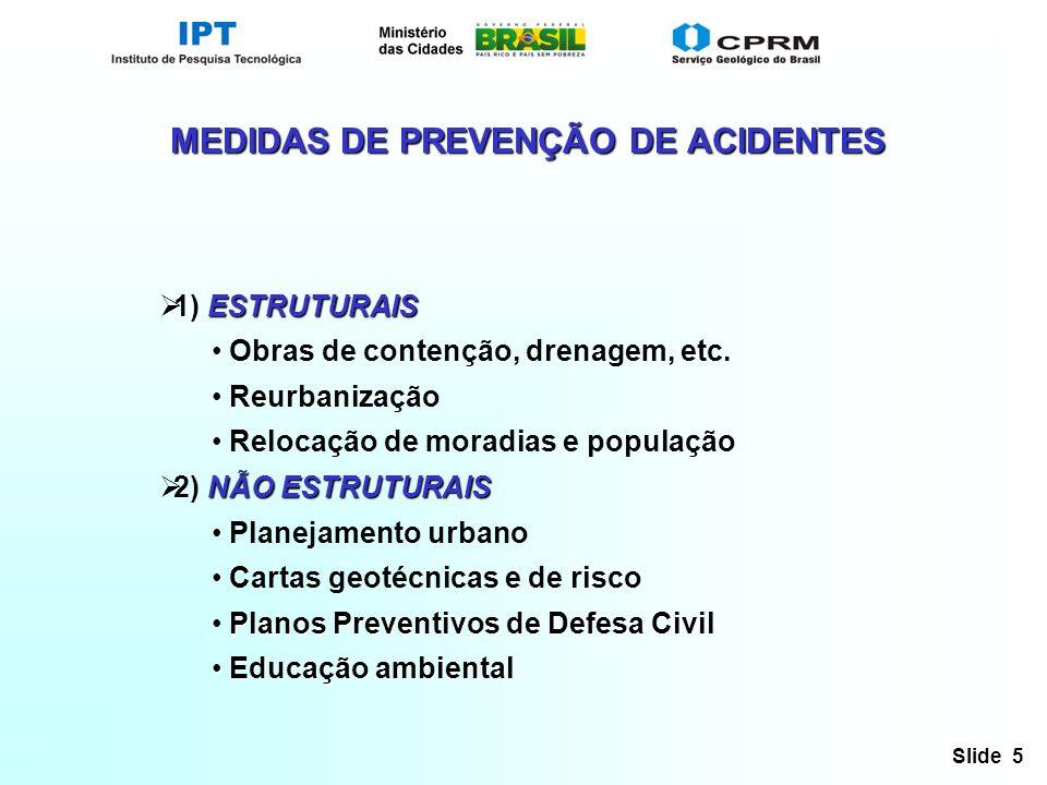 Slide 5 MEDIDAS DE PREVENÇÃO DE ACIDENTES ESTRUTURAIS 1) ESTRUTURAIS Obras de contenção, drenagem, etc. Reurbanização Relocação de moradias e populaçã