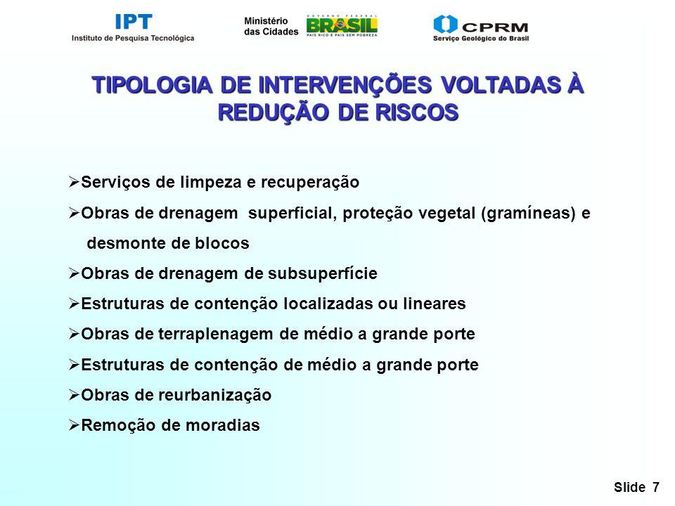 Slide 7 TIPOLOGIA DE INTERVENÇÕES VOLTADAS À REDUÇÃO DE RISCOS Serviços de limpeza e recuperação Obras de drenagem superficial, proteção vegetal (gram