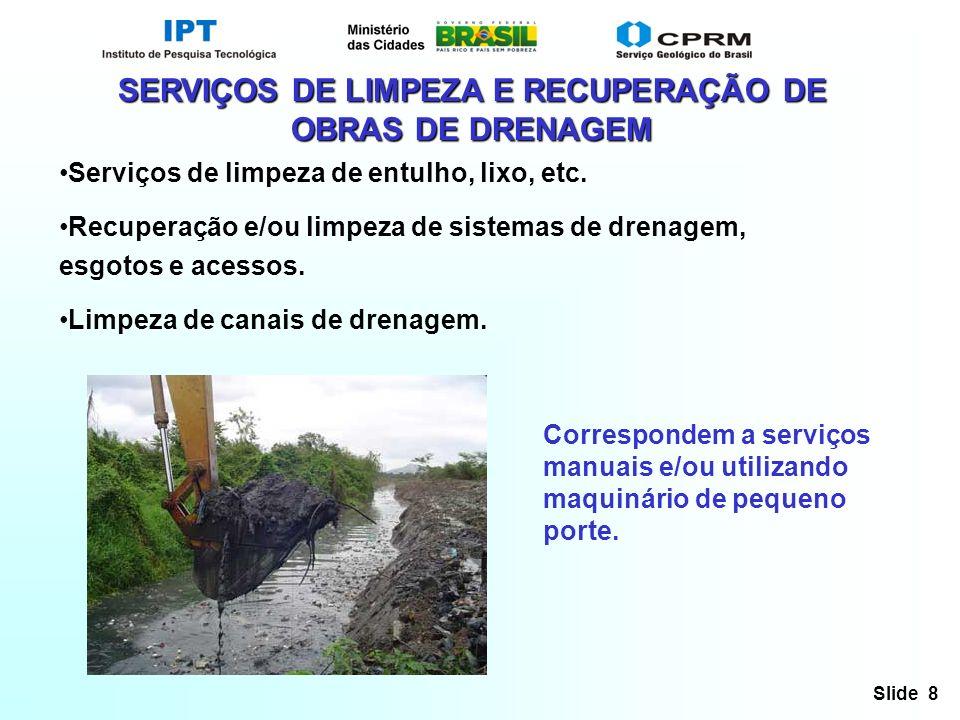 Slide 8 SERVIÇOS DE LIMPEZA E RECUPERAÇÃO DE OBRAS DE DRENAGEM Serviços de limpeza de entulho, lixo, etc. Recuperação e/ou limpeza de sistemas de dren