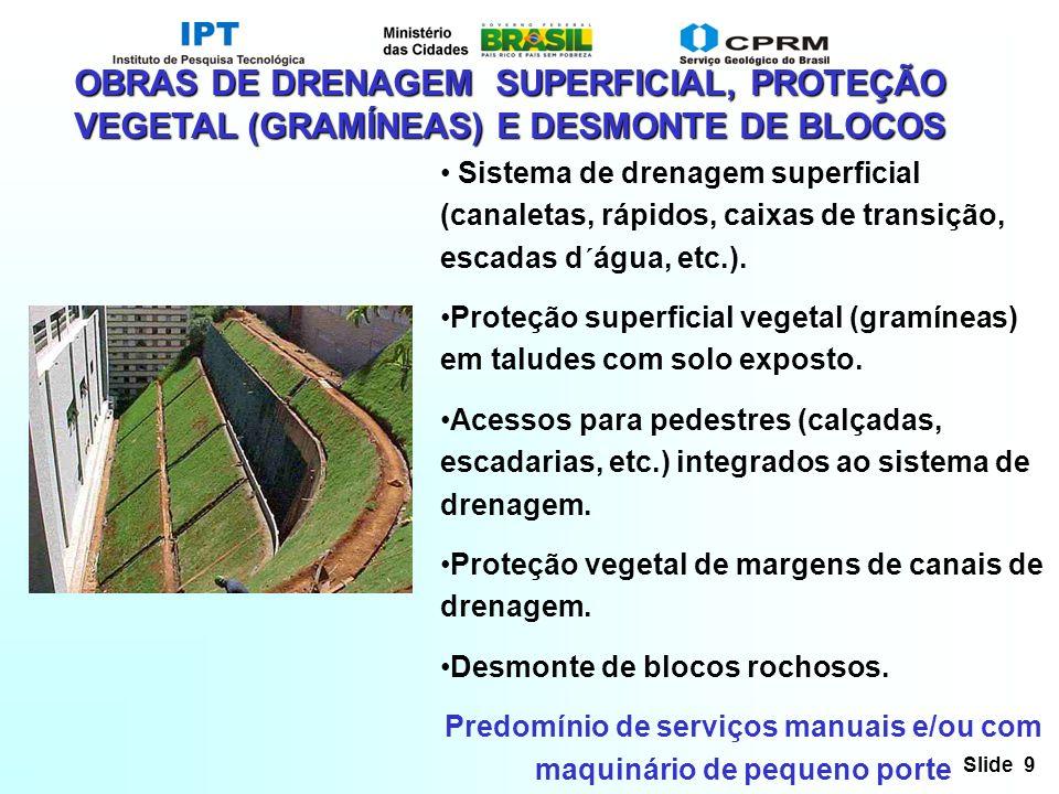 Slide 9 OBRAS DE DRENAGEM SUPERFICIAL, PROTEÇÃO VEGETAL (GRAMÍNEAS) E DESMONTE DE BLOCOS Sistema de drenagem superficial (canaletas, rápidos, caixas d