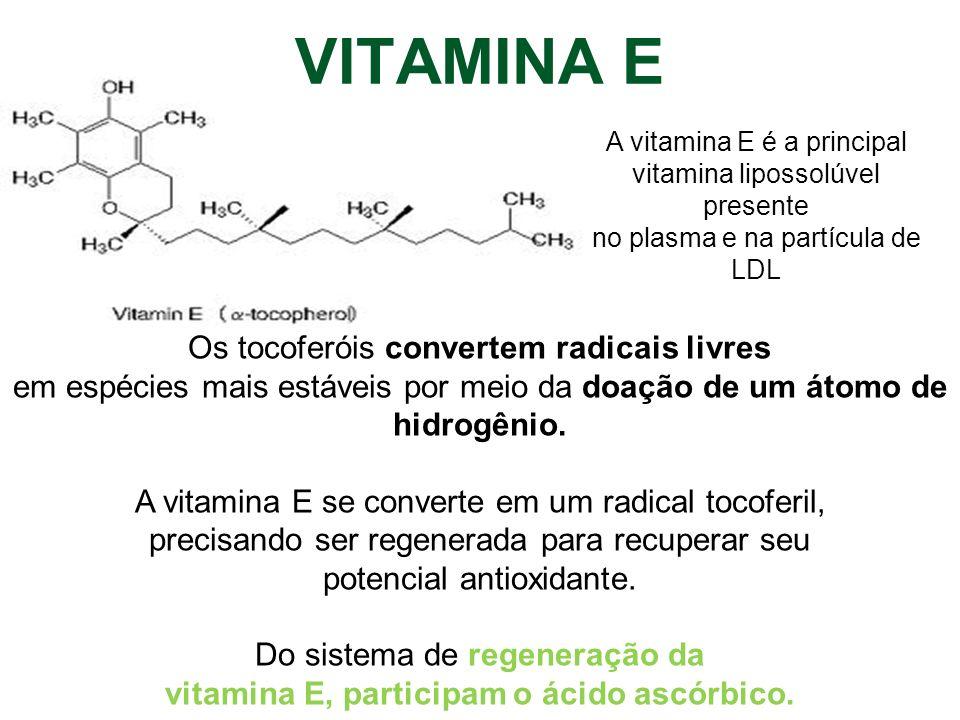 VITAMINA E Os tocoferóis convertem radicais livres em espécies mais estáveis por meio da doação de um átomo de hidrogênio. A vitamina E se converte em