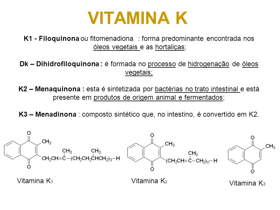 VITAMINA K K1 - Filoquinona ou fitomenadiona : forma predominante encontrada nos óleos vegetais e as hortaliças; Dk – Dihidrofiloquinona : é formada n