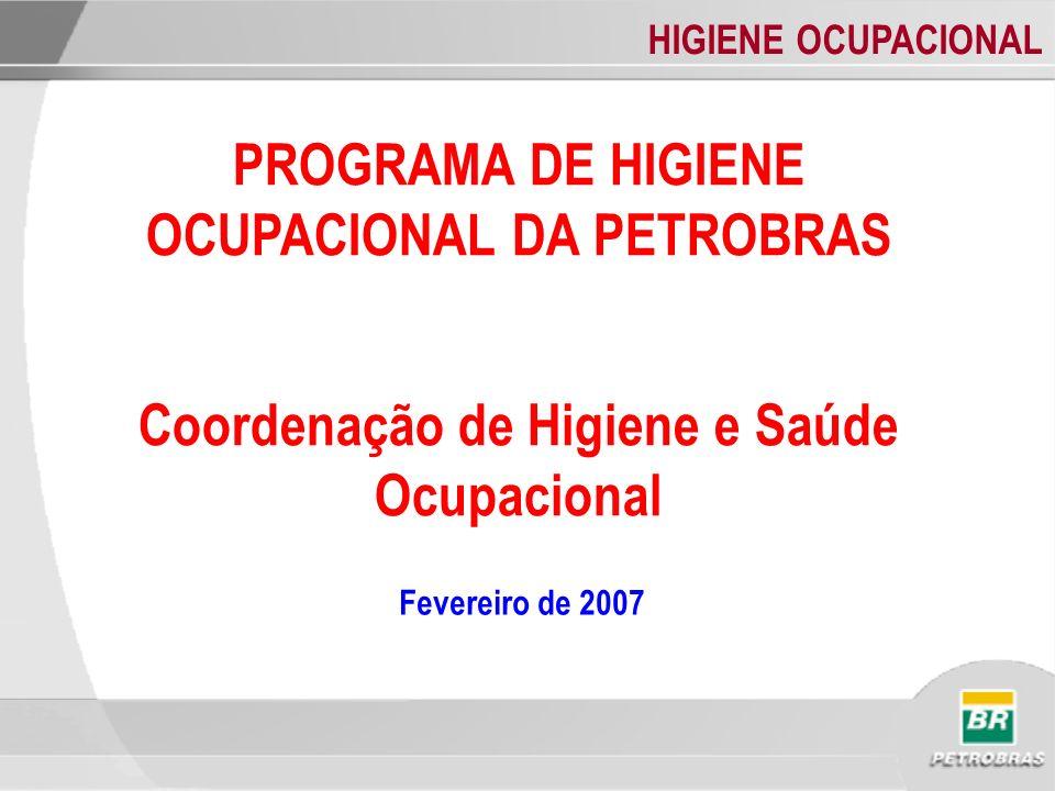 HIGIENE OCUPACIONAL PROGRAMA DE HIGIENE OCUPACIONAL DA PETROBRAS Coordenação de Higiene e Saúde Ocupacional Fevereiro de 2007