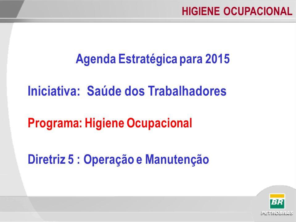 HIGIENE OCUPACIONAL Agenda Estratégica para 2015 Iniciativa: Saúde dos Trabalhadores Programa: Higiene Ocupacional Diretriz 5 : Operação e Manutenção