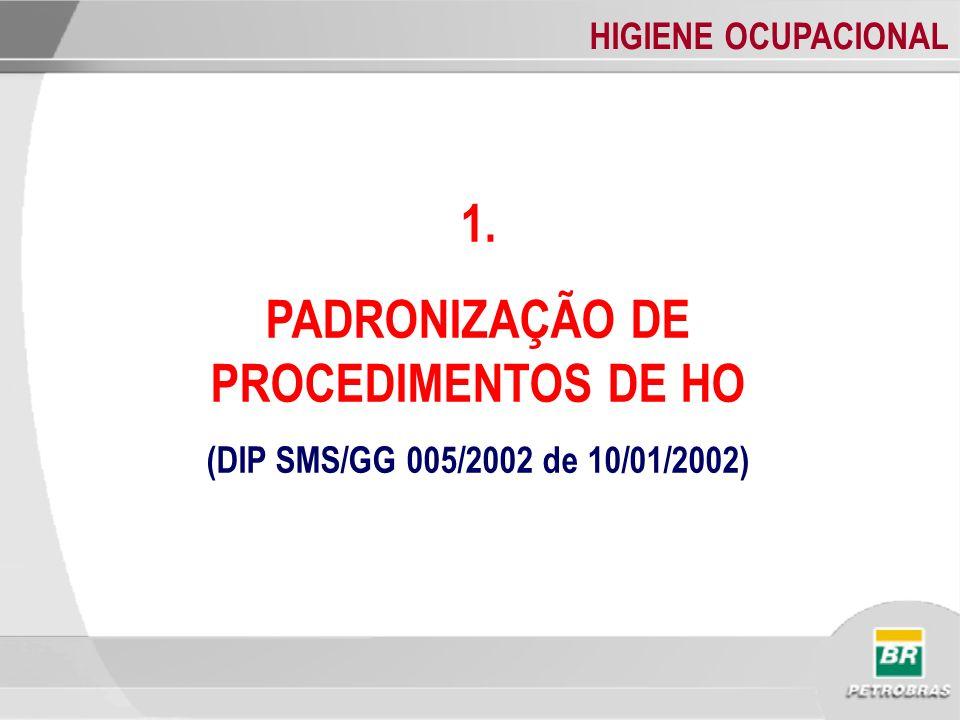 HIGIENE OCUPACIONAL 1. PADRONIZAÇÃO DE PROCEDIMENTOS DE HO (DIP SMS/GG 005/2002 de 10/01/2002)