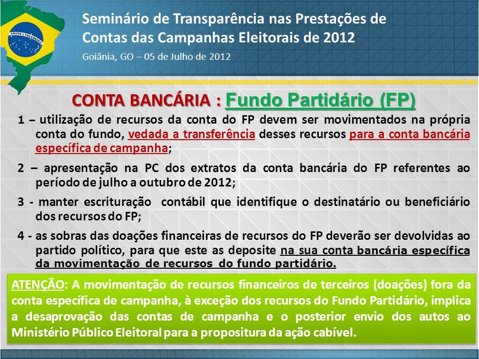 CONTA BANCÁRIA : Fundo Partidário (FP) Seminário de Transparência nas Prestações de Contas das Campanhas Eleitorais de 2012 Goiânia, GO – 05 de Julho