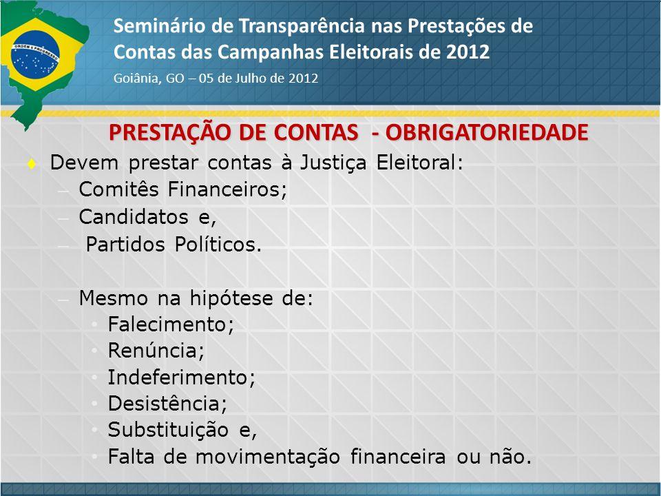 PRESTAÇÃO DE CONTAS - OBRIGATORIEDADE Seminário de Transparência nas Prestações de Contas das Campanhas Eleitorais de 2012 Goiânia, GO – 05 de Julho d
