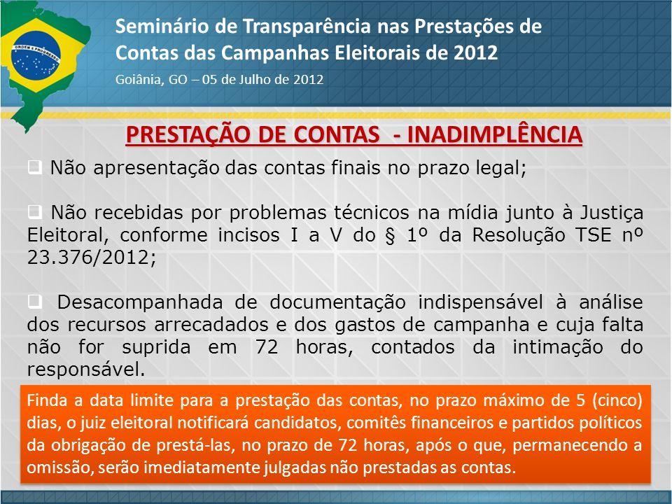 PRESTAÇÃO DE CONTAS - INADIMPLÊNCIA Seminário de Transparência nas Prestações de Contas das Campanhas Eleitorais de 2012 Goiânia, GO – 05 de Julho de