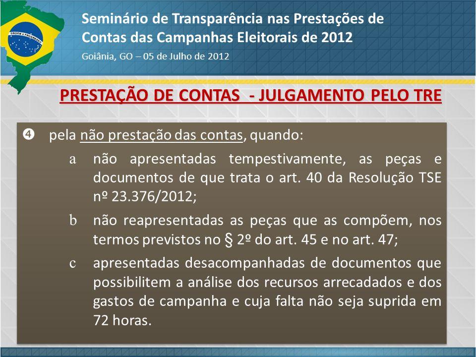 PRESTAÇÃO DE CONTAS - JULGAMENTO PELO TRE Seminário de Transparência nas Prestações de Contas das Campanhas Eleitorais de 2012 Goiânia, GO – 05 de Jul