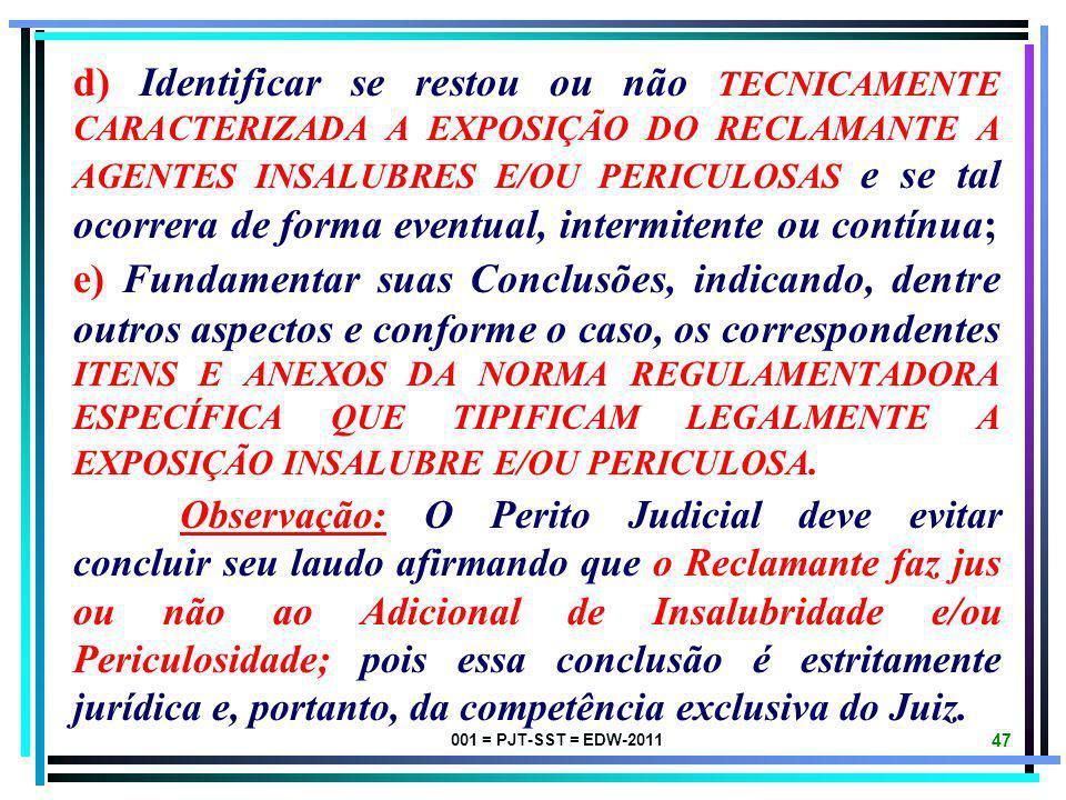 001 = PJT-SST = EDW-2011 46 Na Perícia Trabalhista para fins de ADICIONAL DE INSALUBRIDADE e/ou PERICULOSIDADE, o Expert Judicial deverá, dentre outro